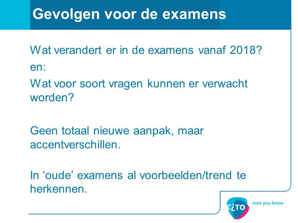 Gevolgen voor de examens Wat verandert er in de examens vanaf 2018? en: Wat voor soort vragen kunnen er verwacht worden? Geen totaal nieuwe aanpak, ma