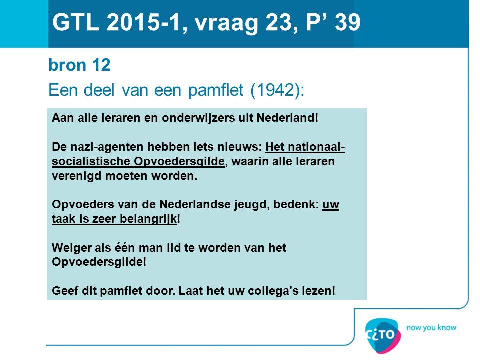 GTL 2015-1, vraag 23, P' 39 bron 12 Een deel van een pamflet (1942): Aan alle leraren en onderwijzers uit Nederland! De nazi-agenten hebben iets nieuw