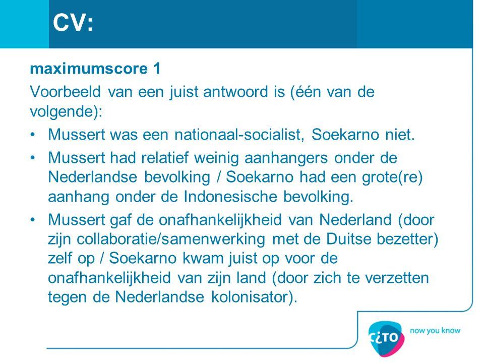 CV: maximumscore 1 Voorbeeld van een juist antwoord is (één van de volgende): Mussert was een nationaal-socialist, Soekarno niet. Mussert had relatief