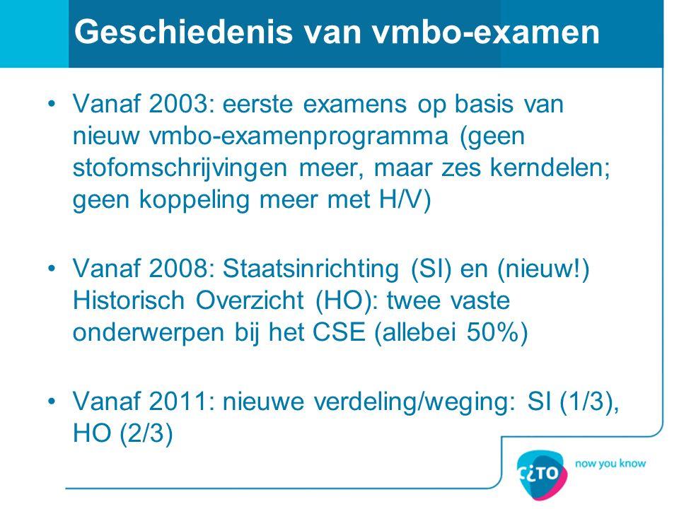 Geschiedenis van vmbo-examen Vanaf 2003: eerste examens op basis van nieuw vmbo-examenprogramma (geen stofomschrijvingen meer, maar zes kerndelen; geen koppeling meer met H/V) Vanaf 2008: Staatsinrichting (SI) en (nieuw!) Historisch Overzicht (HO): twee vaste onderwerpen bij het CSE (allebei 50%) Vanaf 2011: nieuwe verdeling/weging: SI (1/3), HO (2/3)
