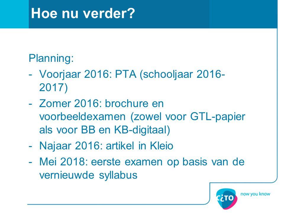 Hoe nu verder? Planning: -Voorjaar 2016: PTA (schooljaar 2016- 2017) -Zomer 2016: brochure en voorbeeldexamen (zowel voor GTL-papier als voor BB en KB
