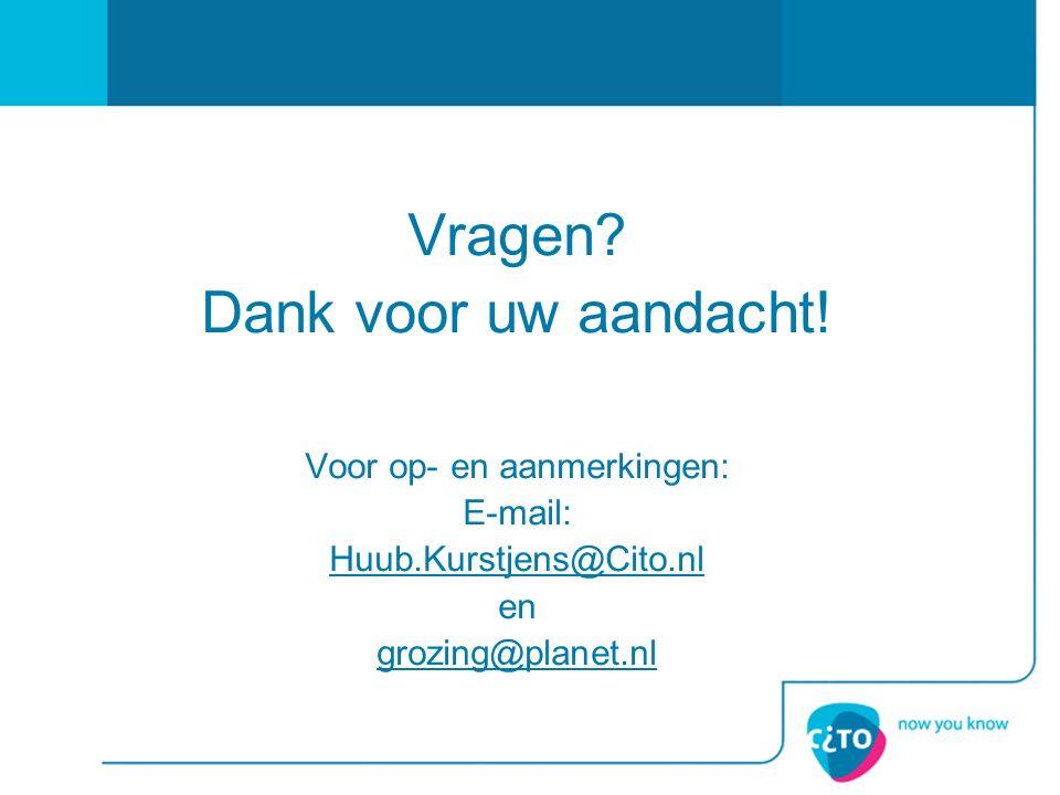 Vragen? Dank voor uw aandacht! Voor op- en aanmerkingen: E-mail: Huub.Kurstjens@Cito.nl en grozing@planet.nl