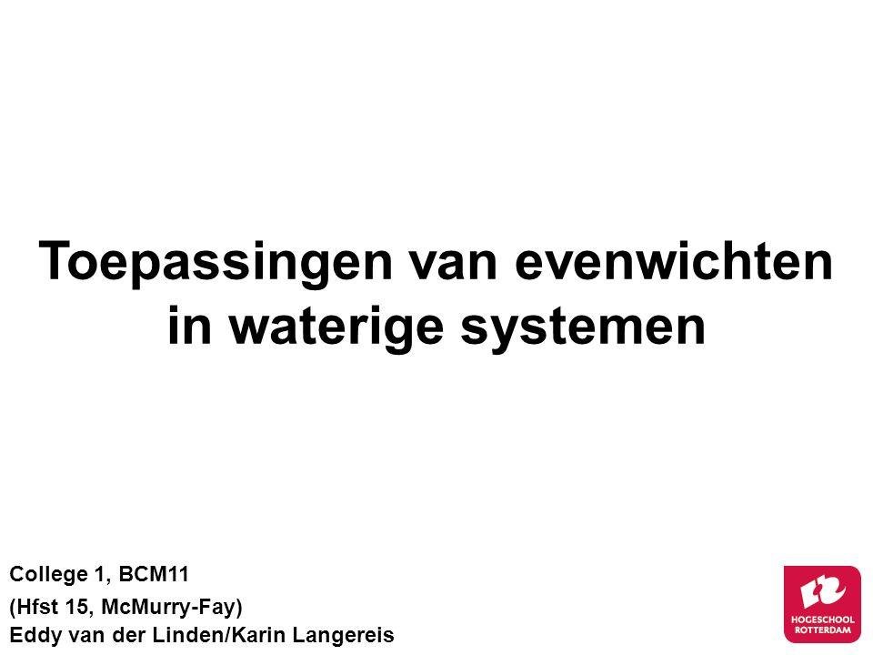 Toepassingen van evenwichten in waterige systemen College 1, BCM11 (Hfst 15, McMurry-Fay) Eddy van der Linden/Karin Langereis