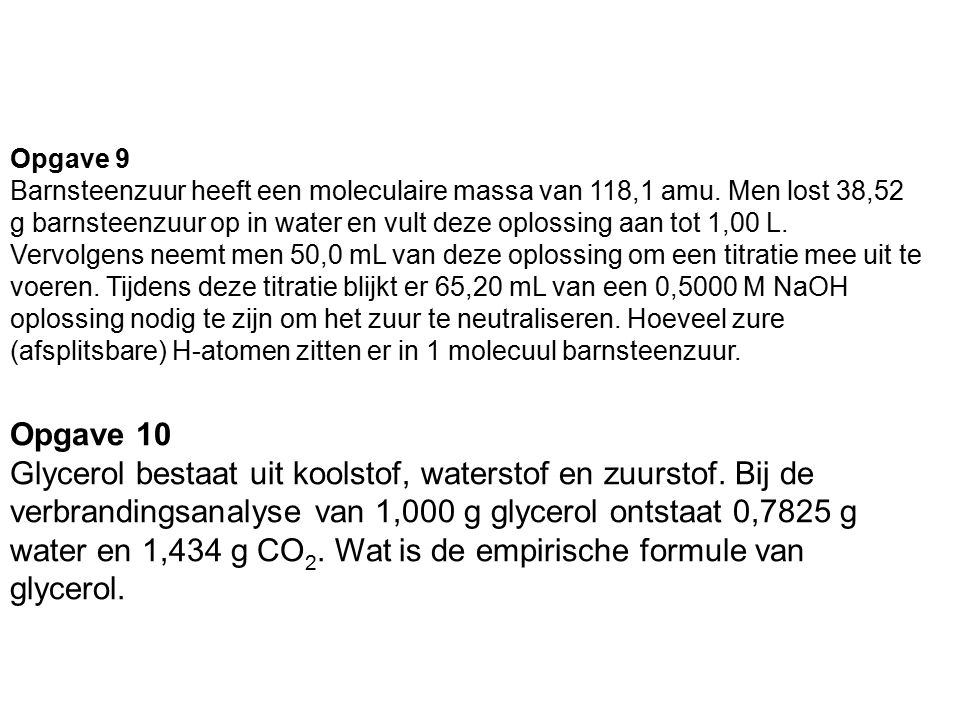 Opgave 9 Barnsteenzuur heeft een moleculaire massa van 118,1 amu. Men lost 38,52 g barnsteenzuur op in water en vult deze oplossing aan tot 1,00 L. Ve