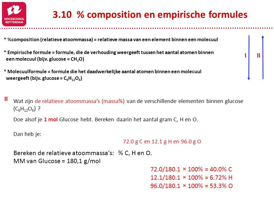 3.10 % composition en empirische formules * %composition (relatieve atoommassa) = relatieve massa van een element binnen een molecuul * Empirische formule = formule, die de verhouding weergeeft tussen het aantal atomen binnen een molecuul (bijv.