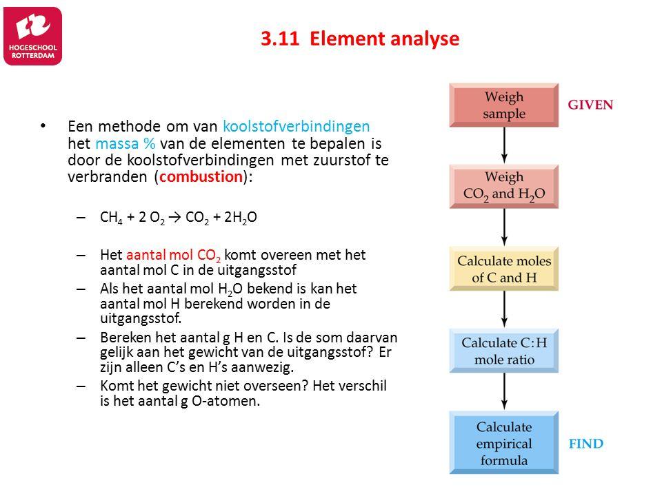3.11 Element analyse Een methode om van koolstofverbindingen het massa % van de elementen te bepalen is door de koolstofverbindingen met zuurstof te verbranden (combustion): – CH 4 + 2 O 2 → CO 2 + 2H 2 O – Het aantal mol CO 2 komt overeen met het aantal mol C in de uitgangsstof – Als het aantal mol H 2 O bekend is kan het aantal mol H berekend worden in de uitgangsstof.
