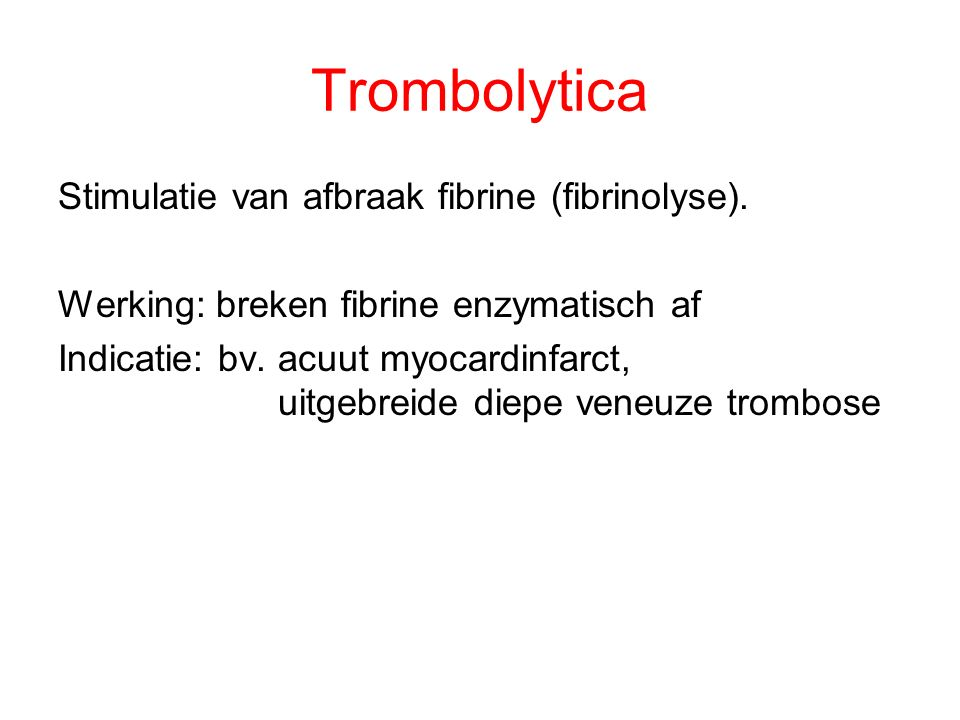Trombolytica Stimulatie van afbraak fibrine (fibrinolyse).
