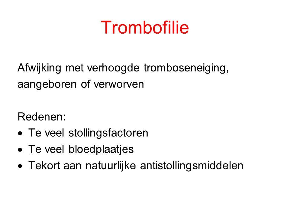 Trombofilie Afwijking met verhoogde tromboseneiging, aangeboren of verworven Redenen:  Te veel stollingsfactoren  Te veel bloedplaatjes  Tekort aan natuurlijke antistollingsmiddelen