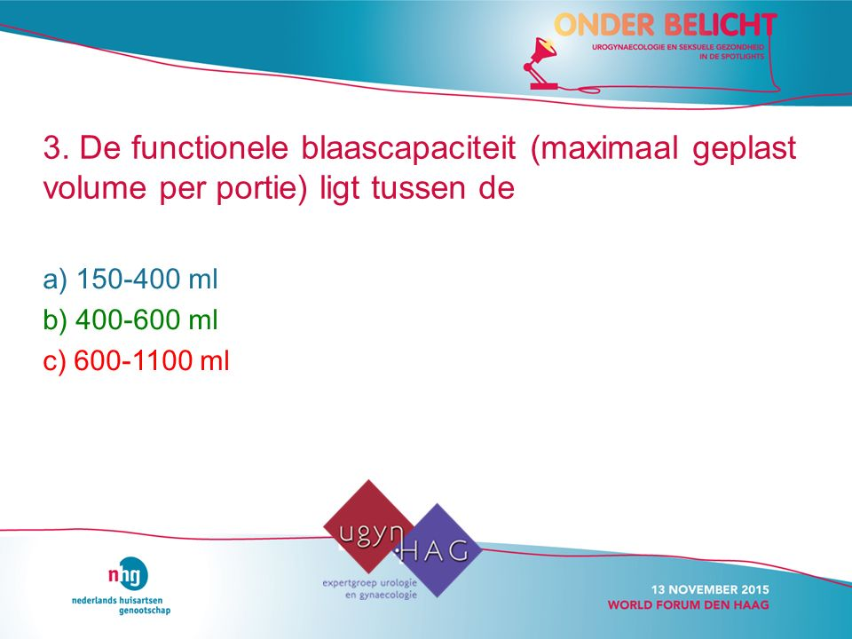 3. De functionele blaascapaciteit (maximaal geplast volume per portie) ligt tussen de a) 150-400 ml b) 400-600 ml c) 600-1100 ml