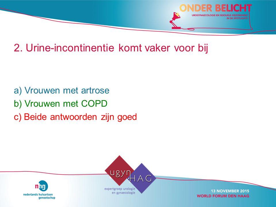 2. Urine-incontinentie komt vaker voor bij a) Vrouwen met artrose b) Vrouwen met COPD c) Beide antwoorden zijn goed