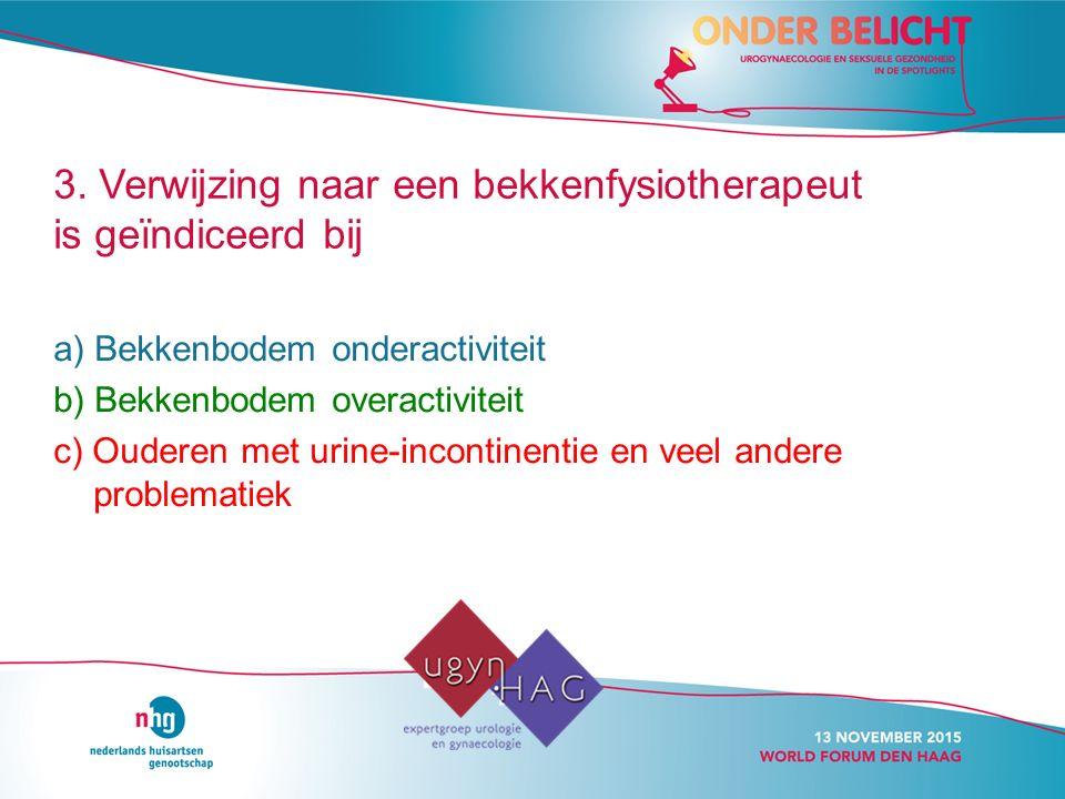 3. Verwijzing naar een bekkenfysiotherapeut is geïndiceerd bij a) Bekkenbodem onderactiviteit b) Bekkenbodem overactiviteit c) Ouderen met urine-incon