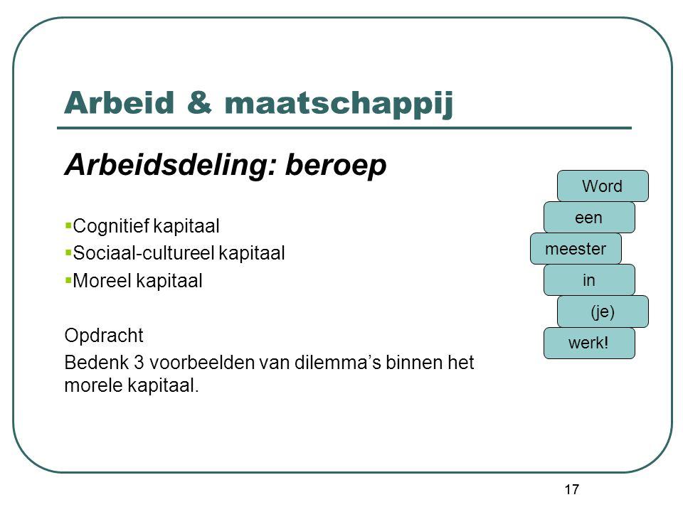 17 Arbeid & maatschappij Arbeidsdeling: beroep  Cognitief kapitaal  Sociaal-cultureel kapitaal  Moreel kapitaal Opdracht Bedenk 3 voorbeelden van dilemma's binnen het morele kapitaal.