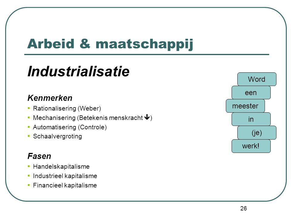 26 Arbeid & maatschappij Industrialisatie Kenmerken  Rationalisering (Weber)  Mechanisering (Betekenis menskracht  )  Automatisering (Controle)  Schaalvergroting Fasen  Handelskapitalisme  Industrieel kapitalisme  Financieel kapitalisme Word een meester in (je) werk!