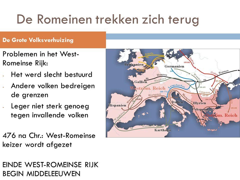 De Romeinen trekken zich terug Problemen in het West- Romeinse Rijk: - Het werd slecht bestuurd - Andere volken bedreigen de grenzen - Leger niet sterk genoeg tegen invallende volken 476 na Chr.: West-Romeinse keizer wordt afgezet EINDE WEST-ROMEINSE RIJK BEGIN MIDDELEEUWEN De Grote Volksverhuizing
