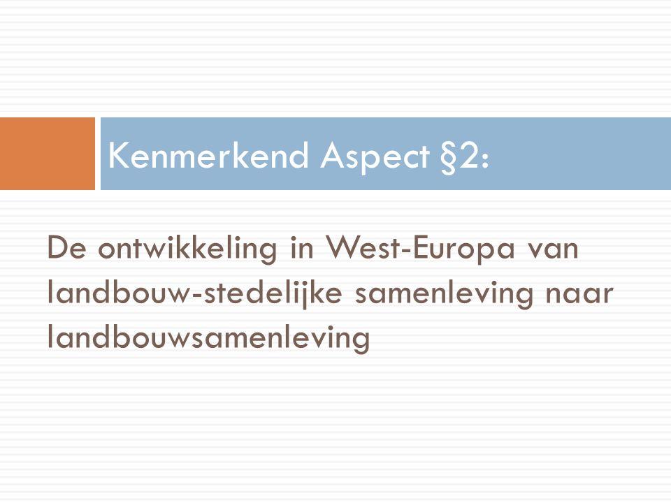 De ontwikkeling in West-Europa van landbouw-stedelijke samenleving naar landbouwsamenleving Kenmerkend Aspect §2: