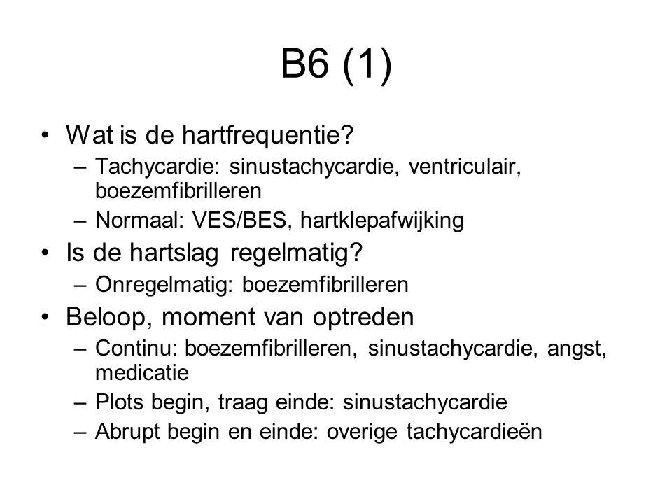 B6 (1) Wat is de hartfrequentie? –Tachycardie: sinustachycardie, ventriculair, boezemfibrilleren –Normaal: VES/BES, hartklepafwijking Is de hartslag r