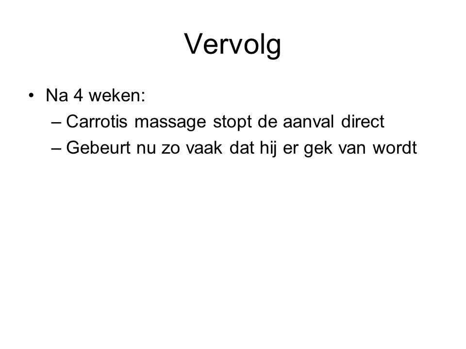 Vervolg Na 4 weken: –Carrotis massage stopt de aanval direct –Gebeurt nu zo vaak dat hij er gek van wordt