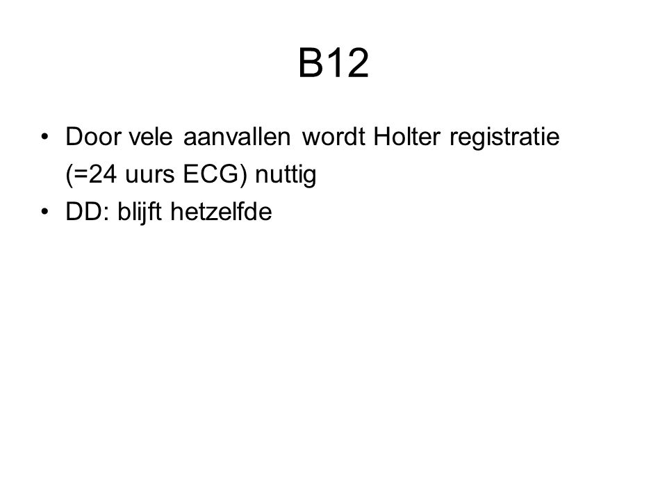 B12 Door vele aanvallen wordt Holter registratie (=24 uurs ECG) nuttig DD: blijft hetzelfde