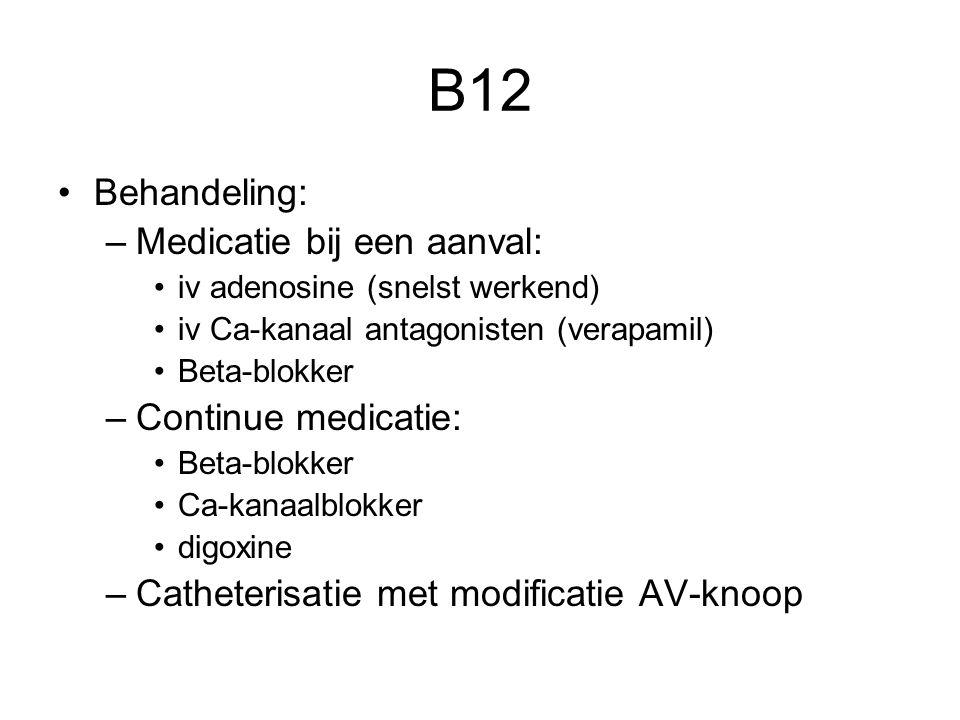 B12 Behandeling: –Medicatie bij een aanval: iv adenosine (snelst werkend) iv Ca-kanaal antagonisten (verapamil) Beta-blokker –Continue medicatie: Beta
