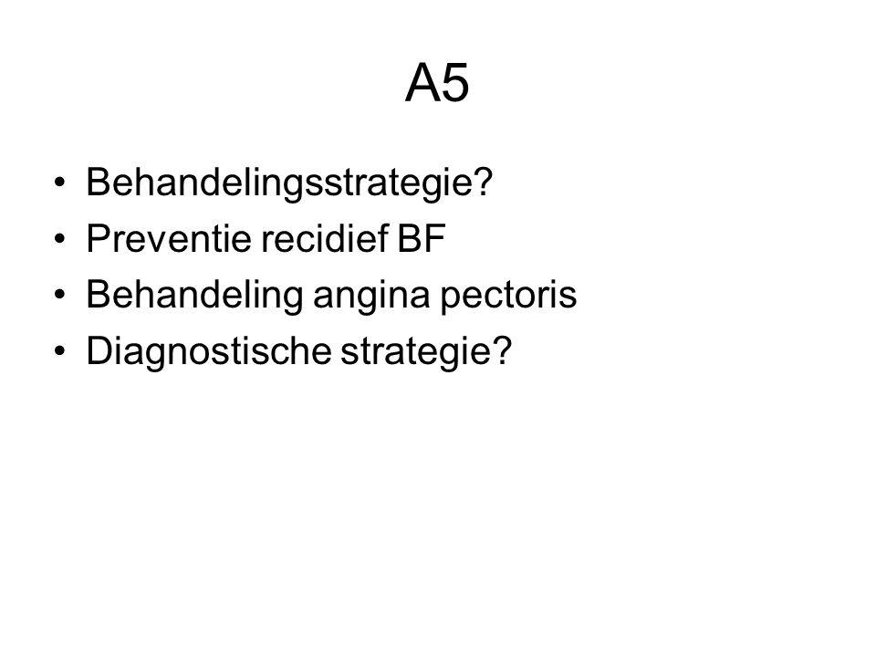 A5 Behandelingsstrategie? Preventie recidief BF Behandeling angina pectoris Diagnostische strategie?