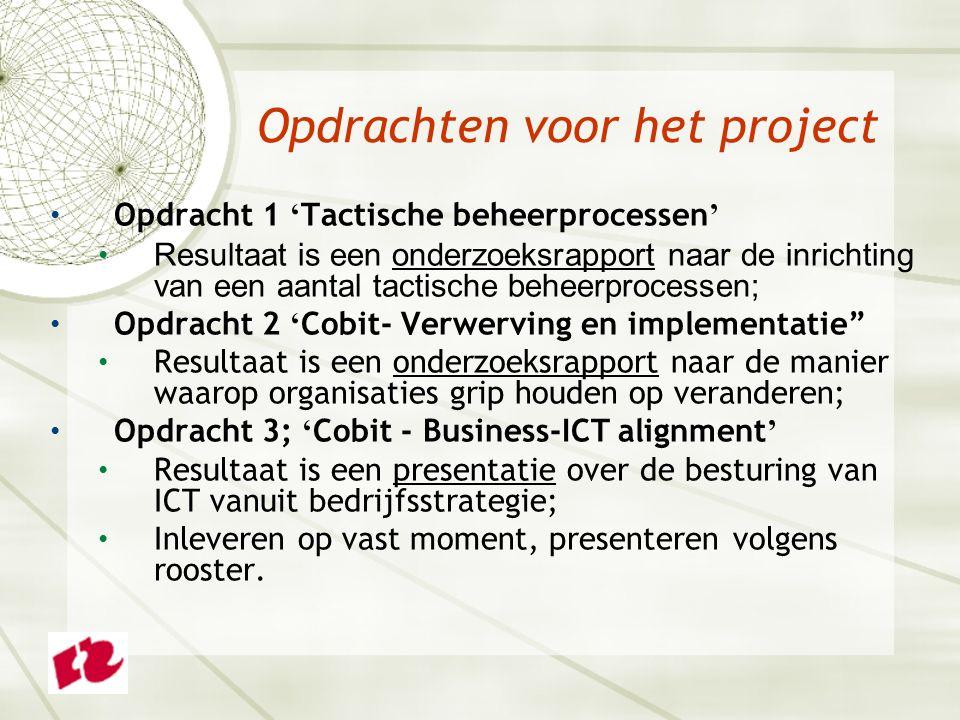 Opdracht 1 ' Tactische beheerprocessen ' Resultaat is een onderzoeksrapport naar de inrichting van een aantal tactische beheerprocessen; Opdracht 2 ' Cobit- Verwerving en implementatie Resultaat is een onderzoeksrapport naar de manier waarop organisaties grip houden op veranderen; Opdracht 3; ' Cobit - Business-ICT alignment ' Resultaat is een presentatie over de besturing van ICT vanuit bedrijfsstrategie; Inleveren op vast moment, presenteren volgens rooster.