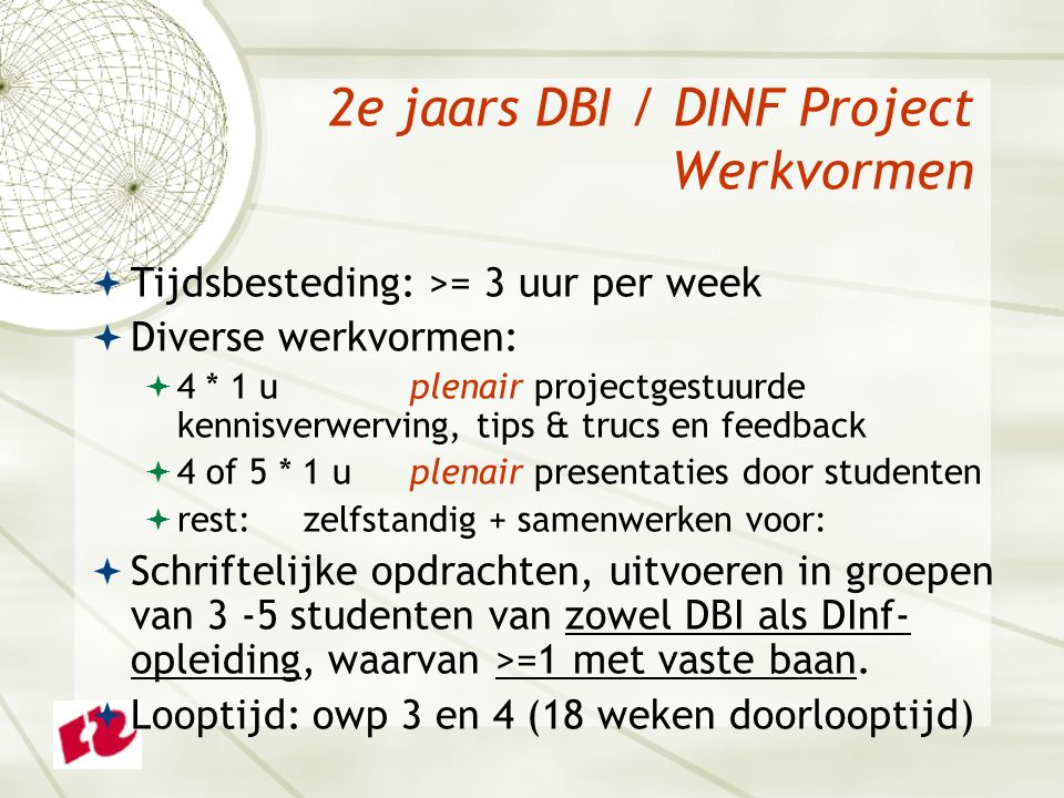 2e jaars DBI / DINF Project Werkvormen  Tijdsbesteding: >= 3 uur per week  Diverse werkvormen:  4 * 1 uplenair projectgestuurde kennisverwerving, tips & trucs en feedback  4 of 5 * 1 u plenair presentaties door studenten  rest: zelfstandig + samenwerken voor:  Schriftelijke opdrachten, uitvoeren in groepen van 3 -5 studenten van zowel DBI als DInf- opleiding, waarvan >=1 met vaste baan.