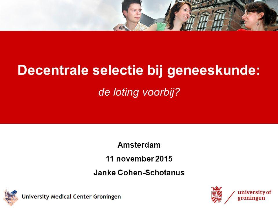 Decentrale selectie bij geneeskunde: de loting voorbij? Amsterdam 11 november 2015 Janke Cohen-Schotanus