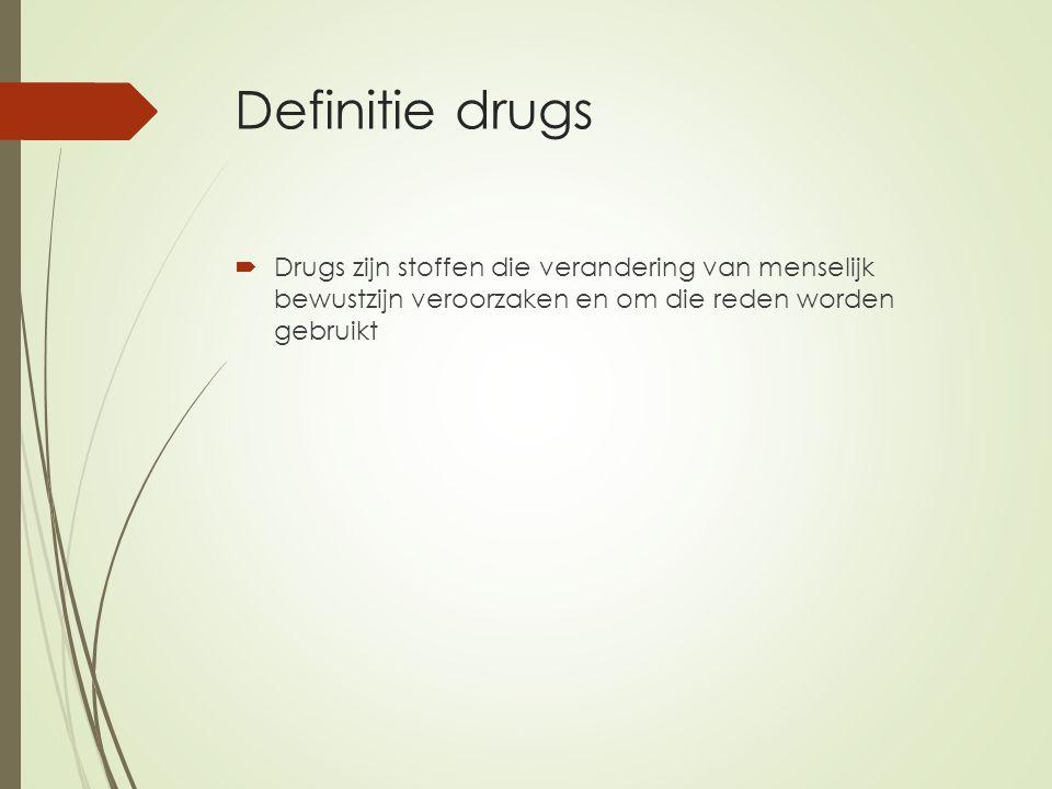Definitie drugs  Drugs zijn stoffen die verandering van menselijk bewustzijn veroorzaken en om die reden worden gebruikt