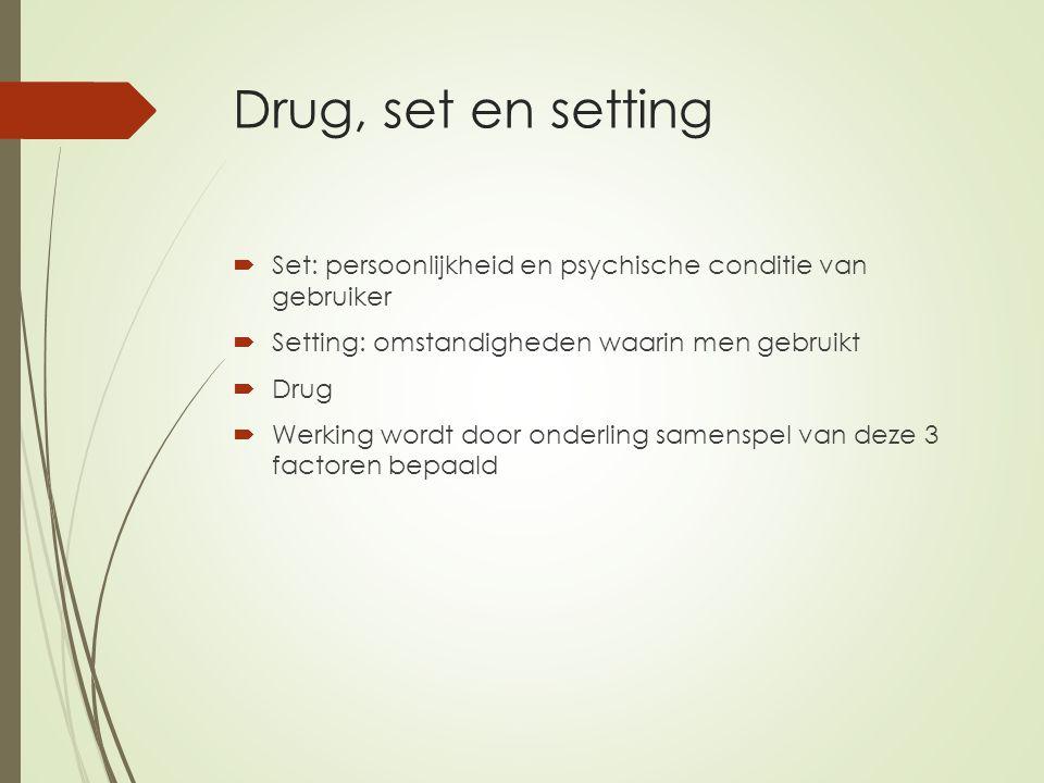 Drug, set en setting  Set: persoonlijkheid en psychische conditie van gebruiker  Setting: omstandigheden waarin men gebruikt  Drug  Werking wordt door onderling samenspel van deze 3 factoren bepaald