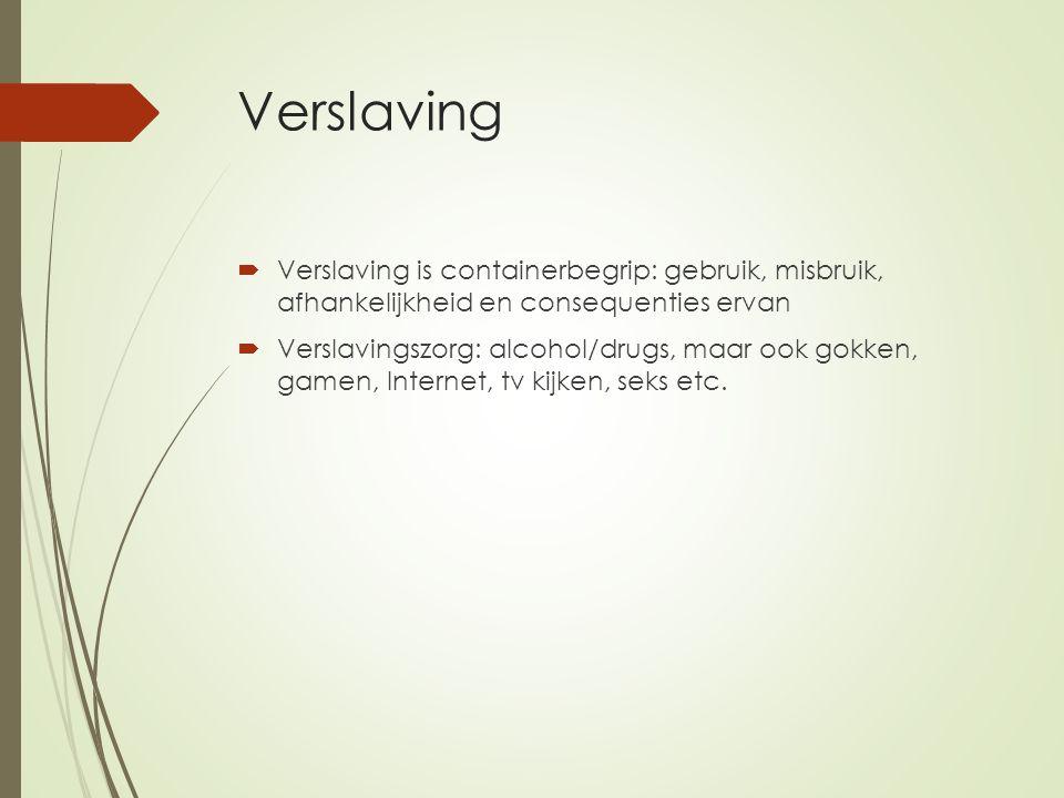 Verslaving  Verslaving is containerbegrip: gebruik, misbruik, afhankelijkheid en consequenties ervan  Verslavingszorg: alcohol/drugs, maar ook gokken, gamen, Internet, tv kijken, seks etc.