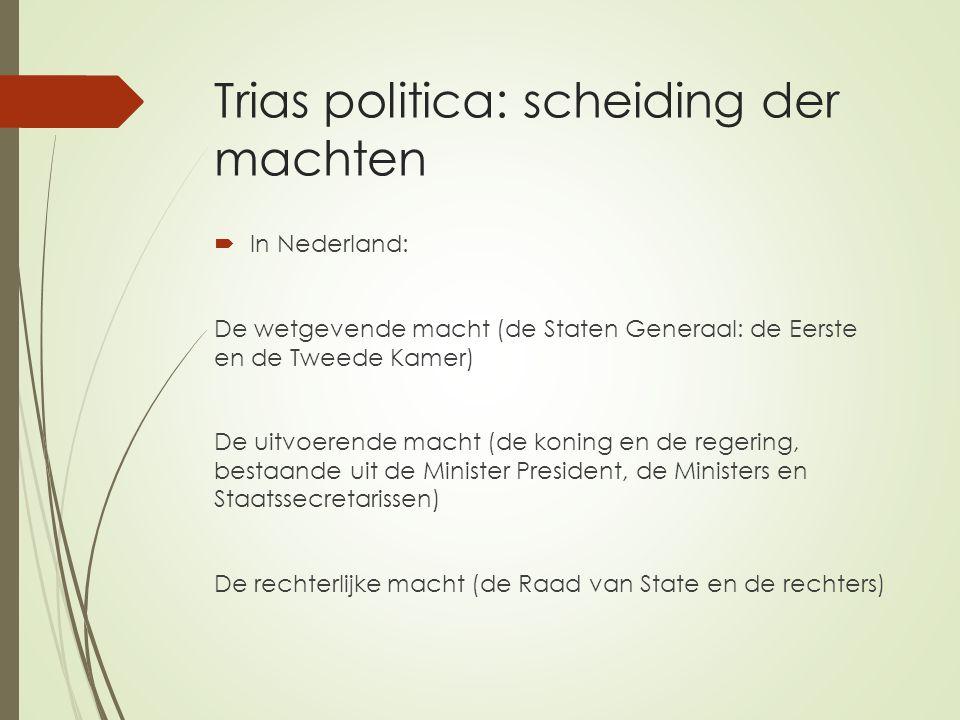 Trias politica: scheiding der machten  In Nederland: De wetgevende macht (de Staten Generaal: de Eerste en de Tweede Kamer) De uitvoerende macht (de koning en de regering, bestaande uit de Minister President, de Ministers en Staatssecretarissen) De rechterlijke macht (de Raad van State en de rechters)
