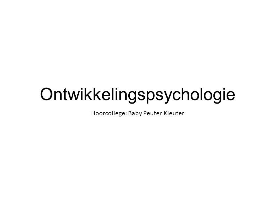 Ontwikkelingspsychologie Hoorcollege: Baby Peuter Kleuter