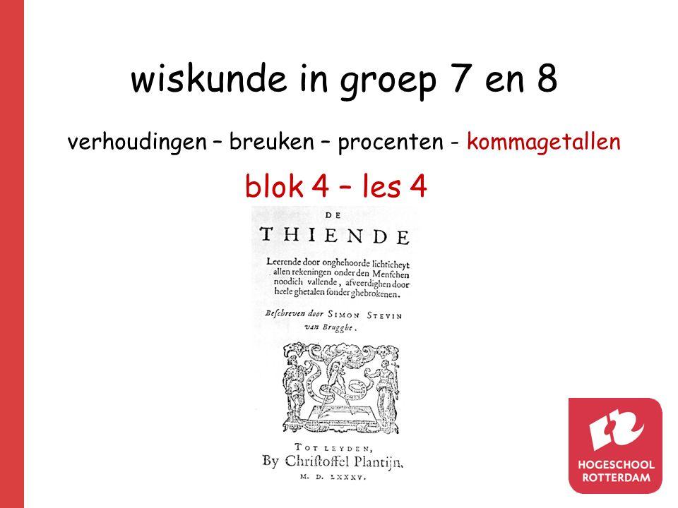 wiskunde in groep 7 en 8 verhoudingen – breuken – procenten - kommagetallen blok 4 – les 4