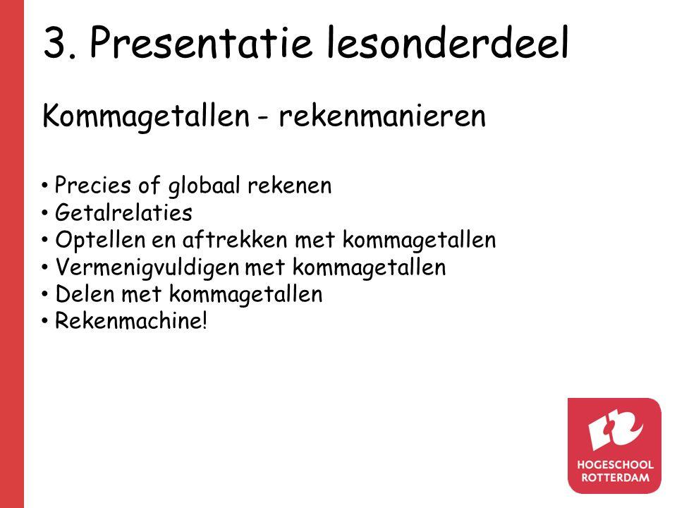 3. Presentatie lesonderdeel Kommagetallen - rekenmanieren Precies of globaal rekenen Getalrelaties Optellen en aftrekken met kommagetallen Vermenigvul
