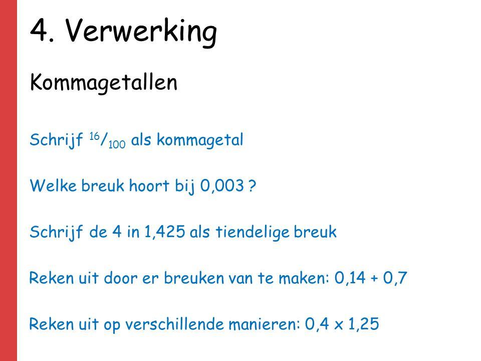4. Verwerking Kommagetallen Schrijf 16 / 100 als kommagetal Welke breuk hoort bij 0,003 ? Schrijf de 4 in 1,425 als tiendelige breuk Reken uit door er