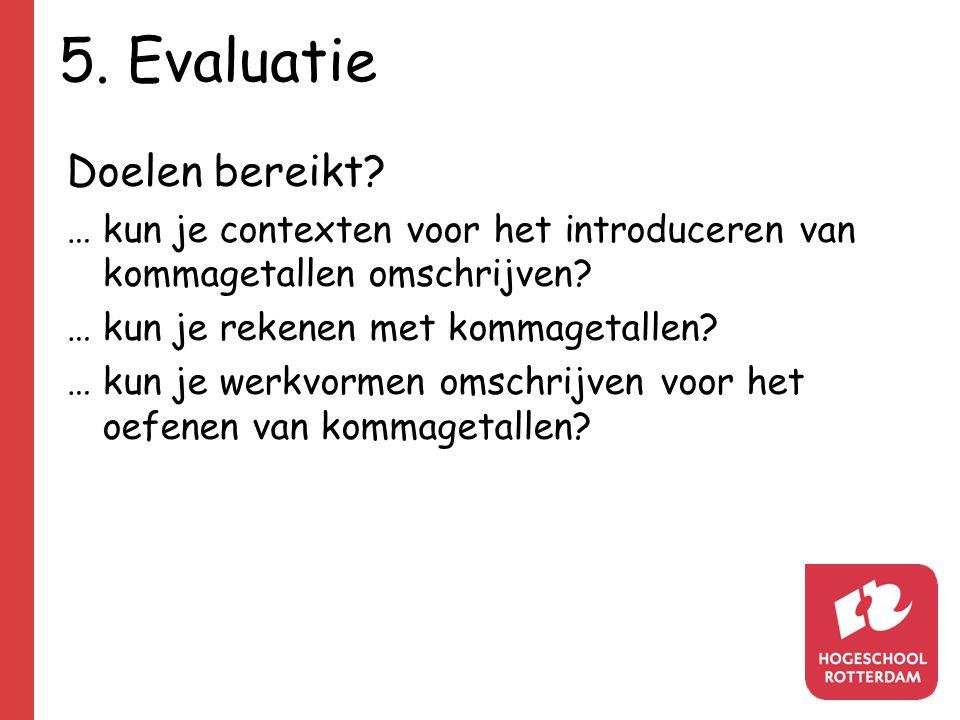 5. Evaluatie Doelen bereikt? …kun je contexten voor het introduceren van kommagetallen omschrijven? … kun je rekenen met kommagetallen? … kun je werkv
