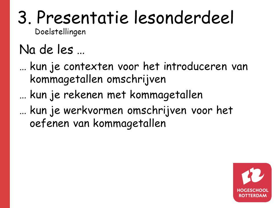 3. Presentatie lesonderdeel Na de les … …kun je contexten voor het introduceren van kommagetallen omschrijven … kun je rekenen met kommagetallen … kun