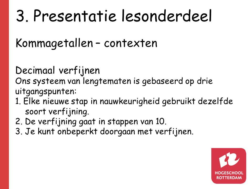 3. Presentatie lesonderdeel Kommagetallen – contexten Decimaal verfijnen Ons systeem van lengtematen is gebaseerd op drie uitgangspunten: 1. Elke nieu