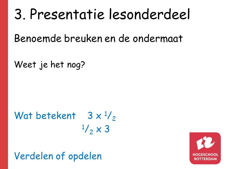 3. Presentatie lesonderdeel Benoemde breuken en de ondermaat Weet je het nog? Wat betekent 3 x 1 / 2 1 / 2 x 3 Verdelen of opdelen