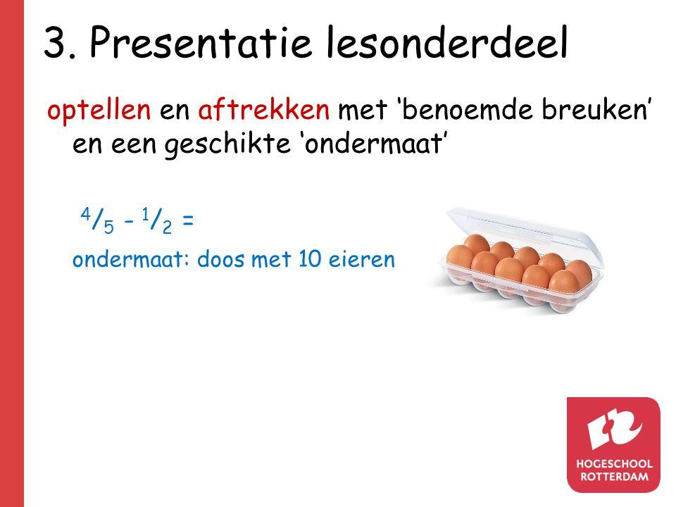 3. Presentatie lesonderdeel optellen en aftrekken met 'benoemde breuken' en een geschikte 'ondermaat' 4 / 5 - 1 / 2 = ondermaat: doos met 10 eieren