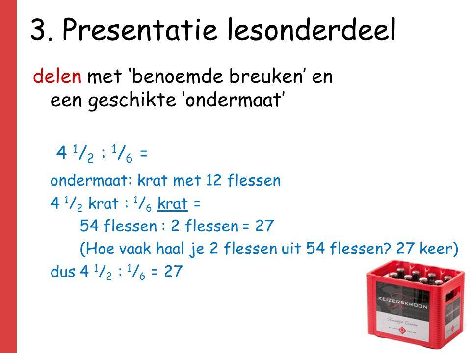 3. Presentatie lesonderdeel delen met 'benoemde breuken' en een geschikte 'ondermaat' 4 1 / 2 : 1 / 6 = ondermaat: krat met 12 flessen 4 1 / 2 krat :