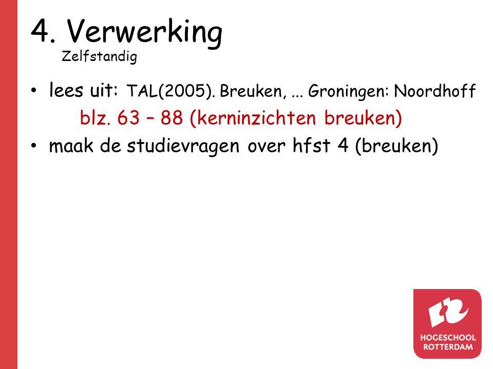 4. Verwerking Zelfstandig lees uit: TAL(2005). Breuken,... Groningen: Noordhoff blz. 63 – 88 (kerninzichten breuken) maak de studievragen over hfst 4