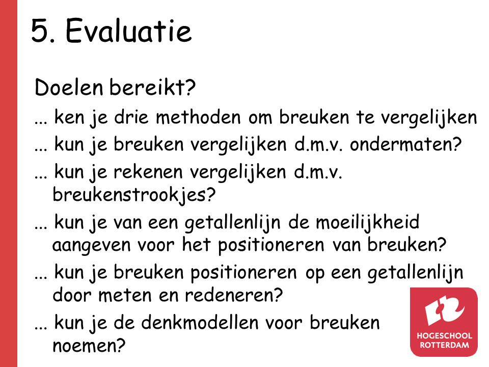 5. Evaluatie Doelen bereikt?... ken je drie methoden om breuken te vergelijken... kun je breuken vergelijken d.m.v. ondermaten?... kun je rekenen verg