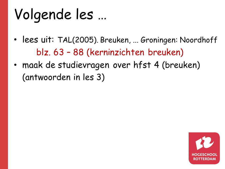 Volgende les … lees uit: TAL(2005). Breuken,... Groningen: Noordhoff blz. 63 – 88 (kerninzichten breuken) maak de studievragen over hfst 4 (breuken) (