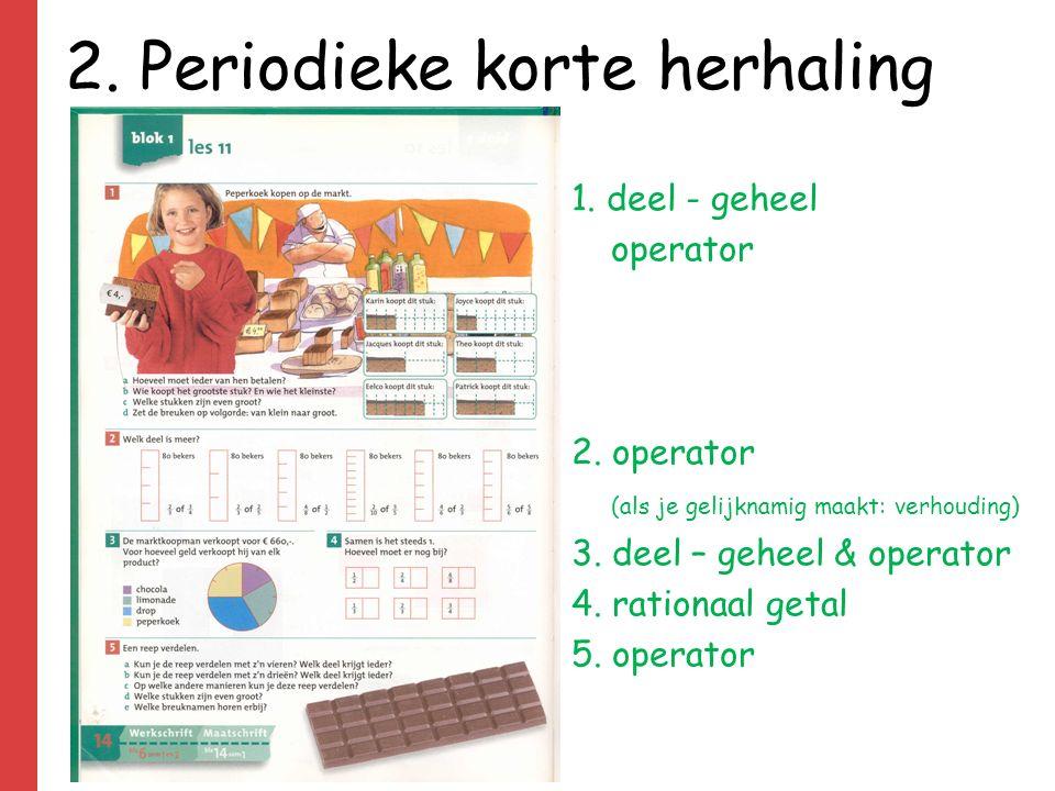 2. Periodieke korte herhaling 1. deel - geheel operator 2. operator (als je gelijknamig maakt: verhouding) 3. deel – geheel & operator 4. rationaal ge