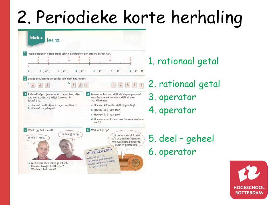 2. Periodieke korte herhaling 1. rationaal getal 2. rationaal getal 3. operator 4. operator 5. deel – geheel 6. operator