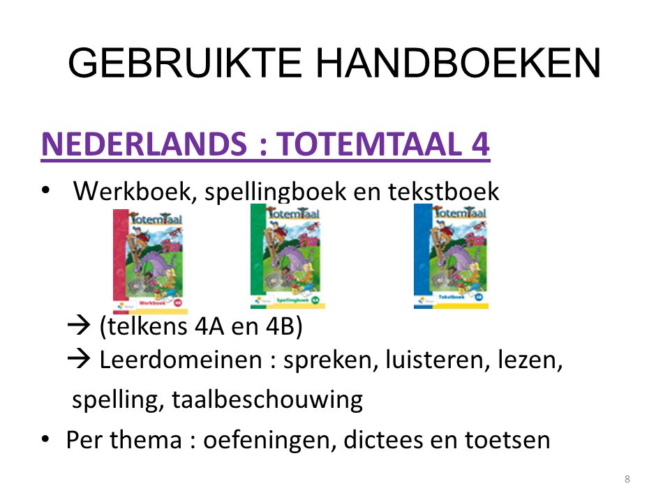 GEBRUIKTE HANDBOEKEN NEDERLANDS : TOTEMTAAL 4 W erkboek, spellingboek en tekstboek  (telkens 4A en 4B)  Leerdomeinen : spreken, luisteren, lezen, spelling, taalbeschouwing Per thema : oefeningen, dictees en toetsen 8