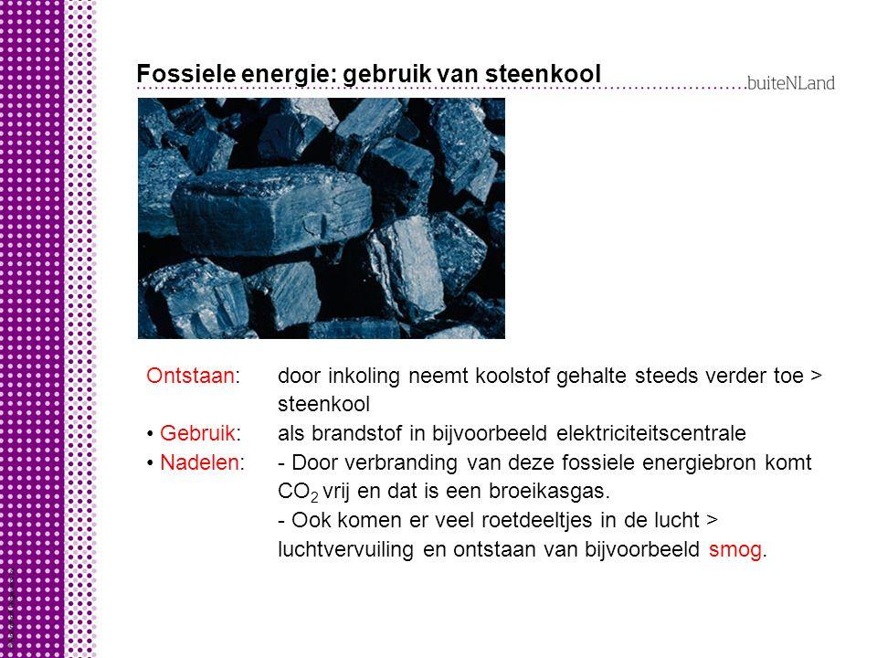 Fossiele energie: gebruik van steenkool Ontstaan: door inkoling neemt koolstof gehalte steeds verder toe > steenkool Gebruik: als brandstof in bijvoorbeeld elektriciteitscentrale Nadelen: - Door verbranding van deze fossiele energiebron komt CO 2 vrij en dat is een broeikasgas.