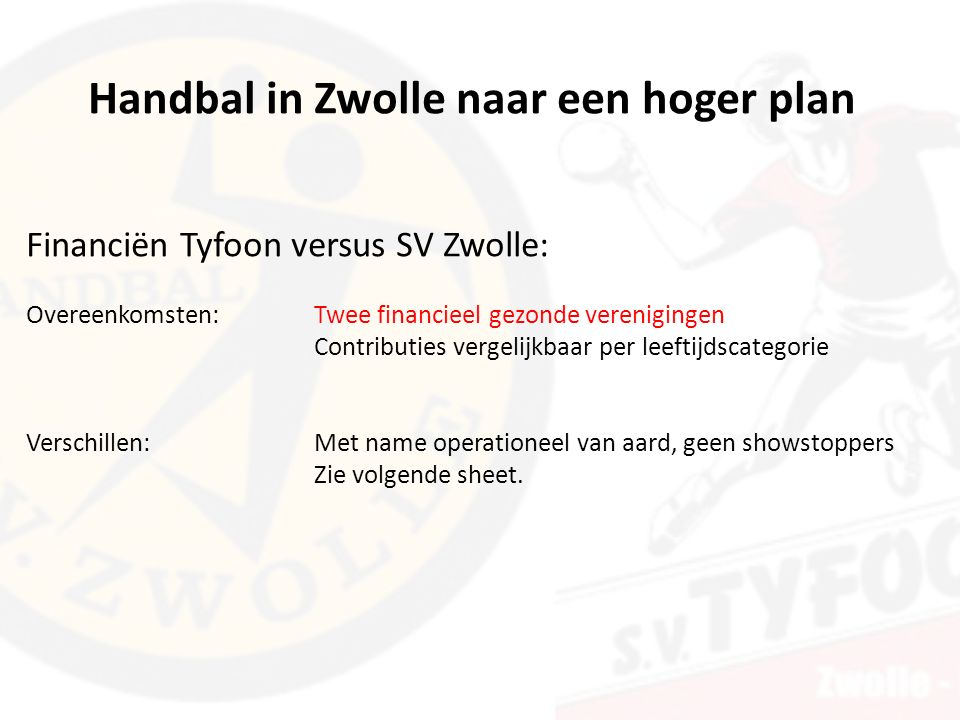 Financiën Tyfoon versus SV Zwolle: Overeenkomsten: Twee financieel gezonde verenigingen Contributies vergelijkbaar per leeftijdscategorie Verschillen: Met name operationeel van aard, geen showstoppers Zie volgende sheet.