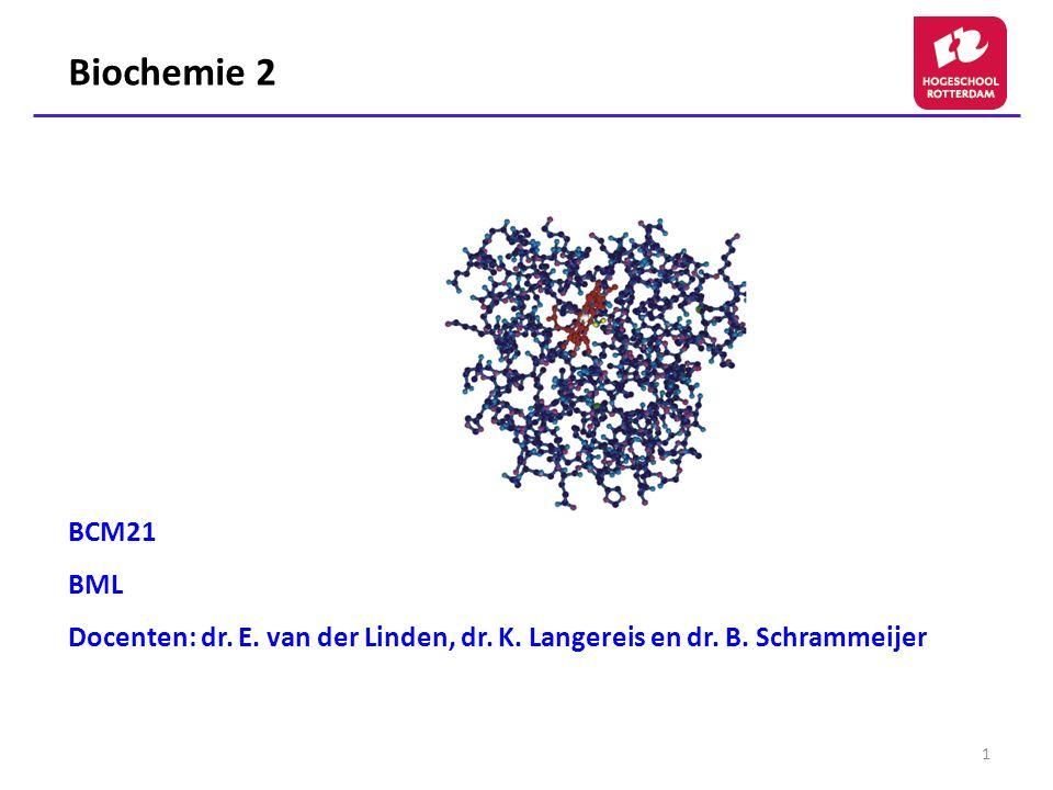 1 Biochemie 2 BCM21 BML Docenten: dr. E. van der Linden, dr. K. Langereis en dr. B. Schrammeijer